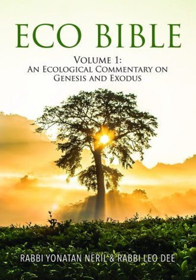 Eco Bible: An Ecological Commentary on Genesis and Exodus. <br>Rabbi Yonatan Neril & Rabbi Leo Dee: editors and lead contributors